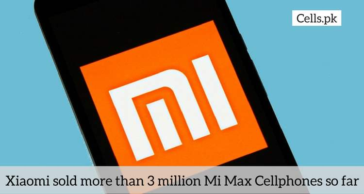 Xiaomi sold more than 3 million Mi Max Cellphones so far