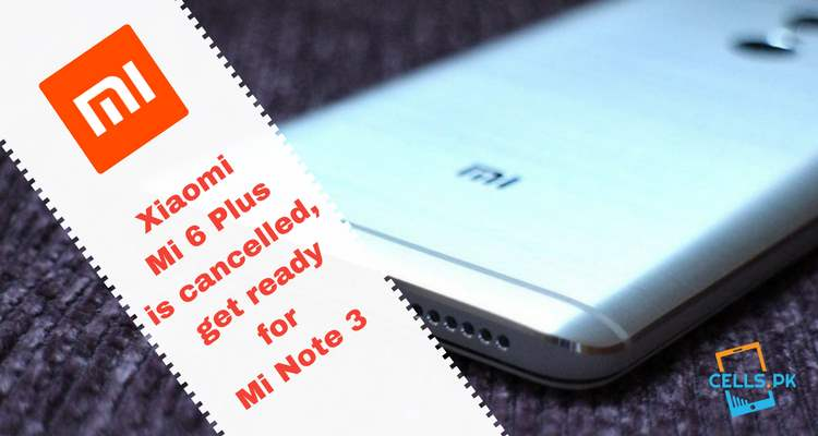Xiaomi Mi 6 Plus is cancelled, get ready for Mi Note 3
